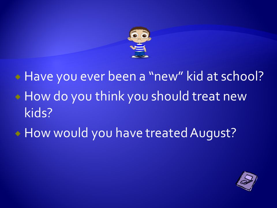 """ Have you ever been a """"new"""" kid at school?  How do you think you should treat new kids?  How would you have treated August?"""