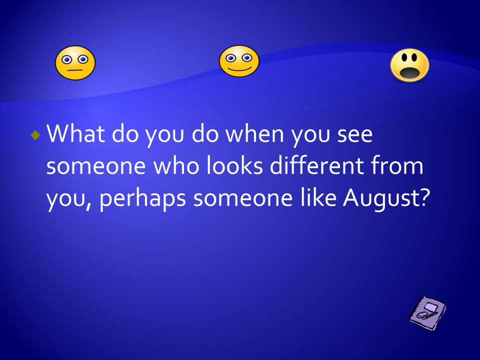  What do you do when you see someone who looks different from you, perhaps someone like August?