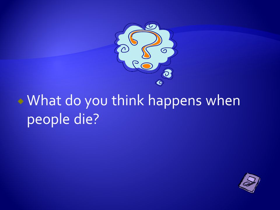 WWhat do you think happens when people die?