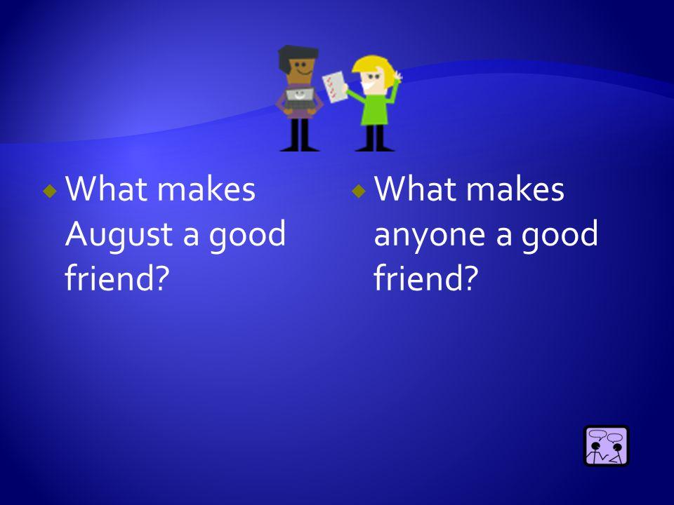  What makes August a good friend?  What makes anyone a good friend?
