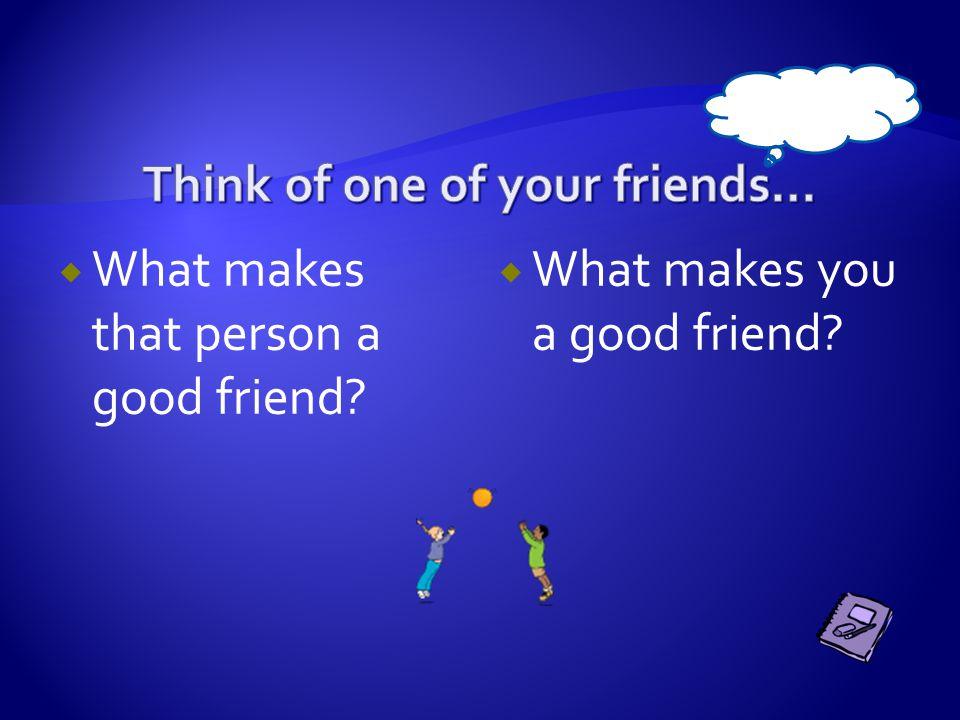  What makes that person a good friend?  What makes you a good friend?