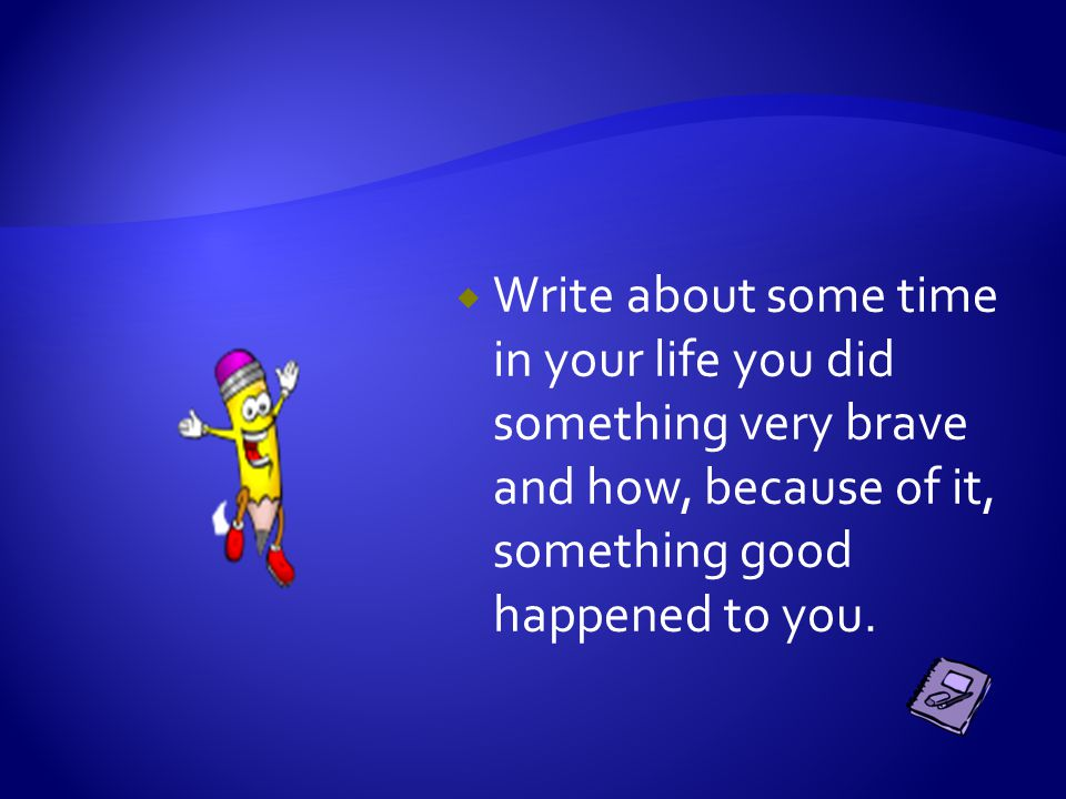  Write about some time in your life you did something very brave and how, because of it, something good happened to you.