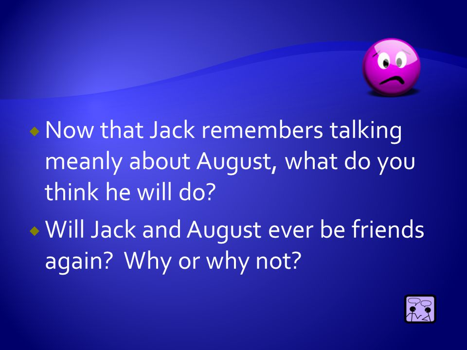  Now that Jack remembers talking meanly about August, what do you think he will do?  Will Jack and August ever be friends again? Why or why not?