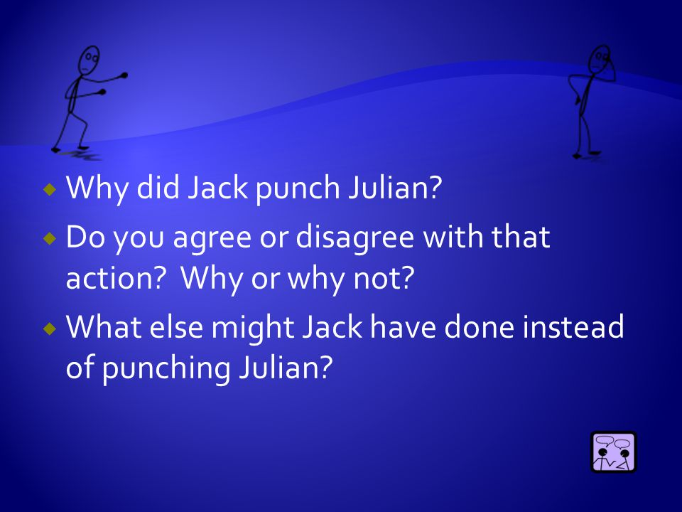  Why did Jack punch Julian?  Do you agree or disagree with that action? Why or why not?  What else might Jack have done instead of punching Julian?
