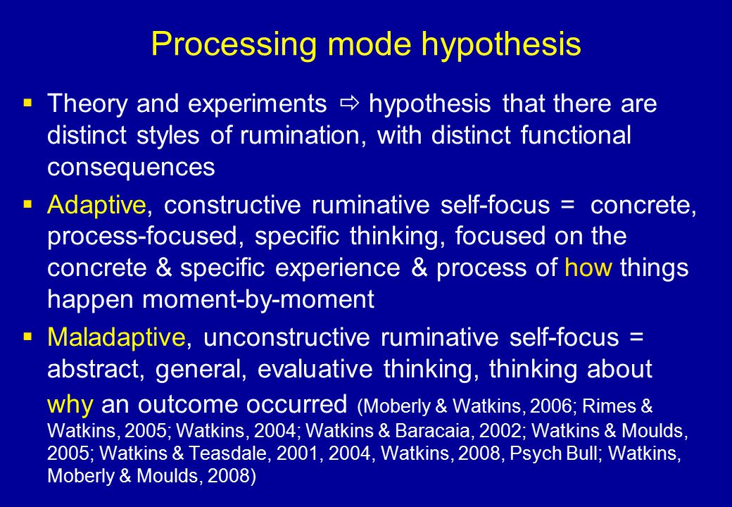Processing mode hypothesis  Theory and experiments  hypothesis that there are distinct styles of rumination, with distinct functional consequences 