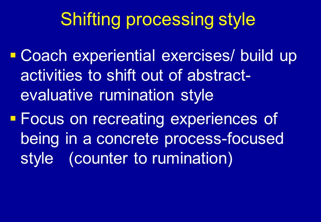 Shifting processing style  Coach experiential exercises/ build up activities to shift out of abstract- evaluative rumination style  Focus on recreat