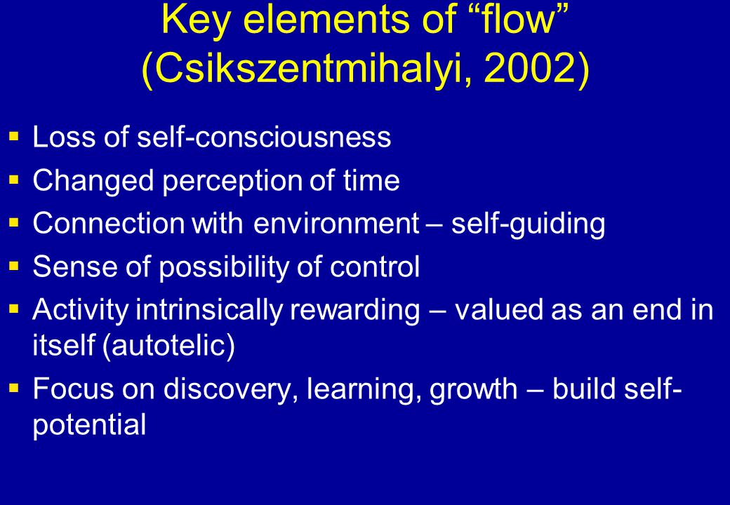 "Key elements of ""flow"" (Csikszentmihalyi, 2002)  Loss of self-consciousness  Changed perception of time  Connection with environment – self-guiding"