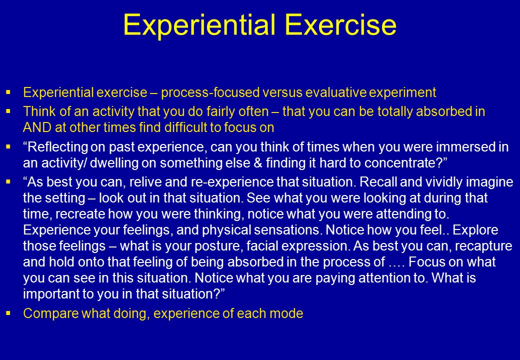 Experiential Exercise  Experiential exercise – process-focused versus evaluative experiment  Think of an activity that you do fairly often – that yo