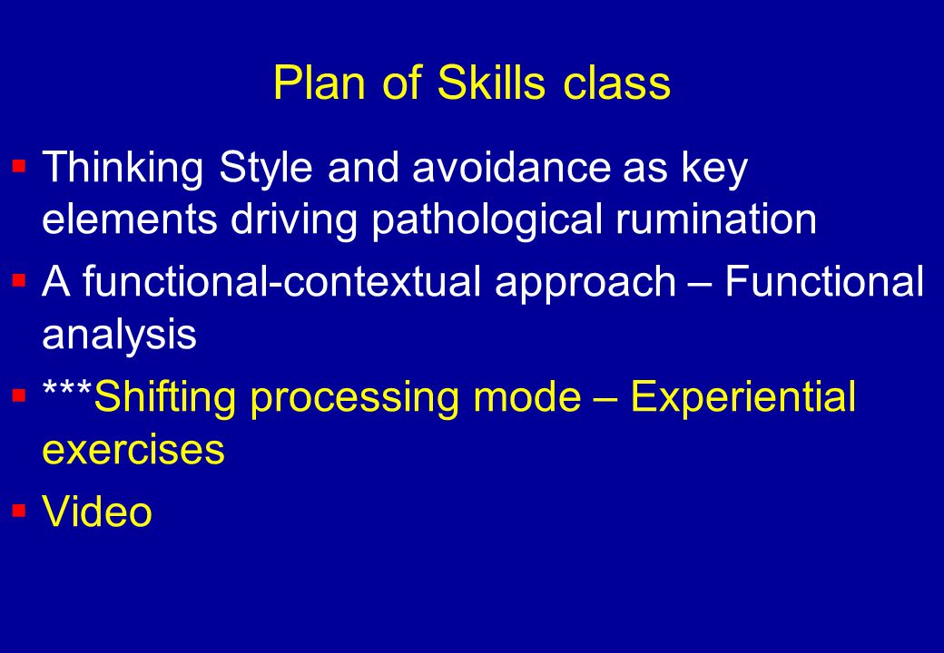Plan of Skills class  Thinking Style and avoidance as key elements driving pathological rumination  A functional-contextual approach – Functional an