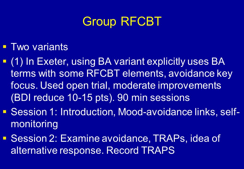 Group RFCBT  Two variants  (1) In Exeter, using BA variant explicitly uses BA terms with some RFCBT elements, avoidance key focus. Used open trial,