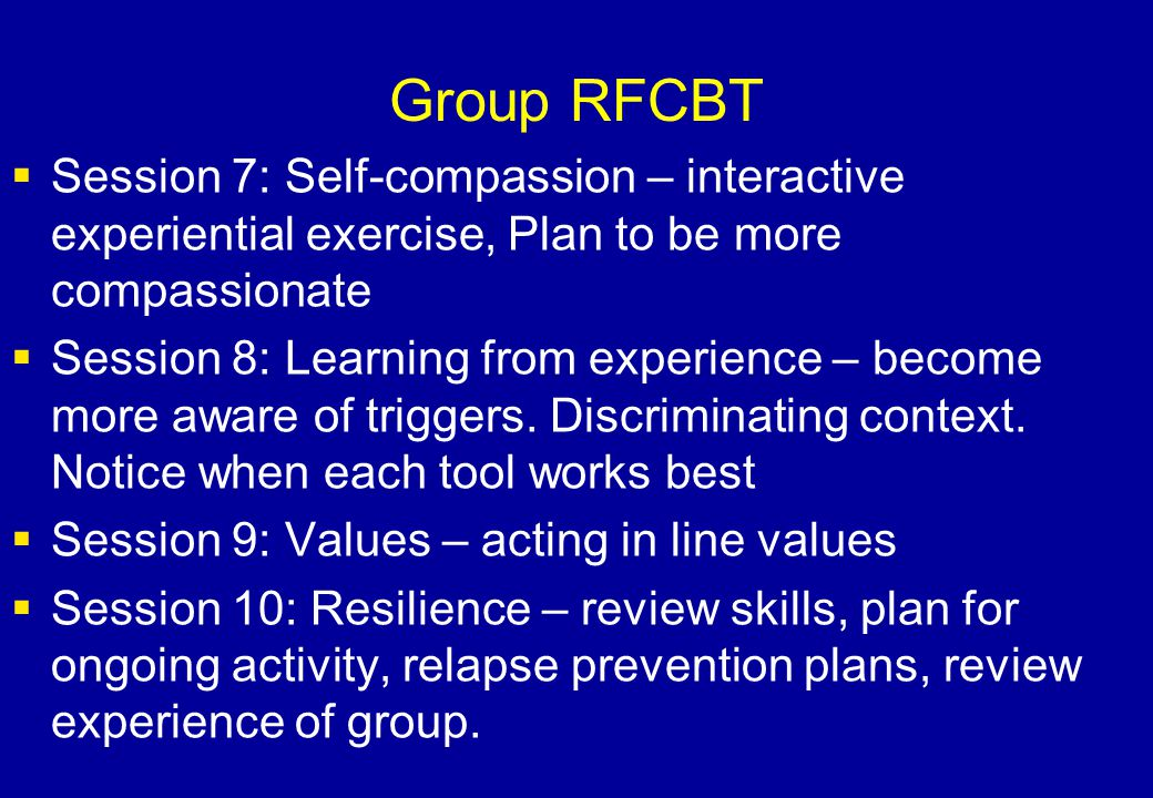 Group RFCBT  Session 7: Self-compassion – interactive experiential exercise, Plan to be more compassionate  Session 8: Learning from experience – be