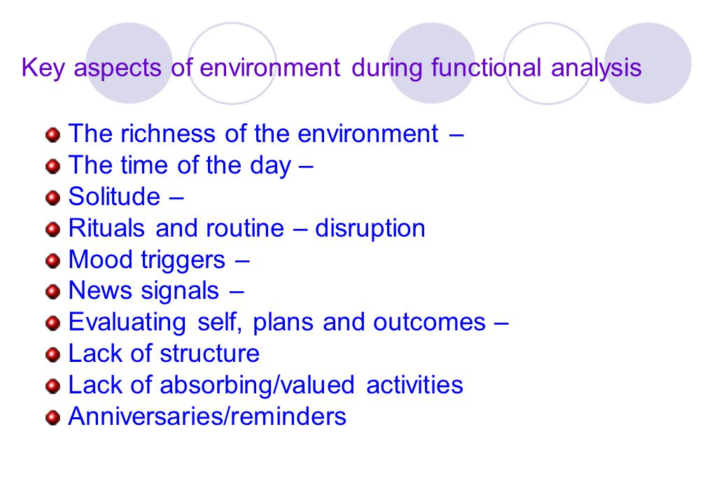 Key aspects of environment during functional analysis The richness of the environment – The time of the day – Solitude – Rituals and routine – disrupt