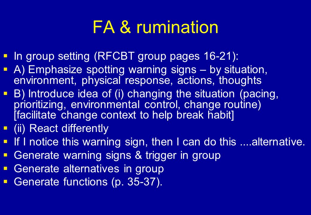 FA & rumination  In group setting (RFCBT group pages 16-21):  A) Emphasize spotting warning signs – by situation, environment, physical response, ac