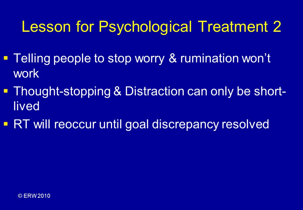 Lesson for Psychological Treatment 2  Telling people to stop worry & rumination won't work  Thought-stopping & Distraction can only be short- lived