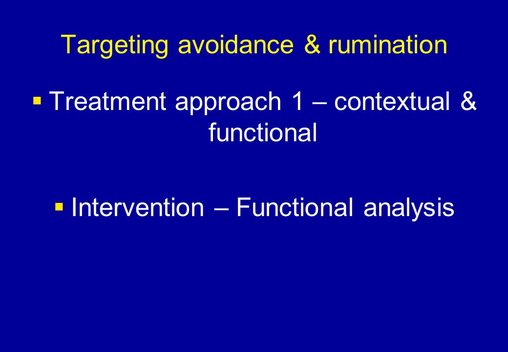 Targeting avoidance & rumination  Treatment approach 1 – contextual & functional  Intervention – Functional analysis