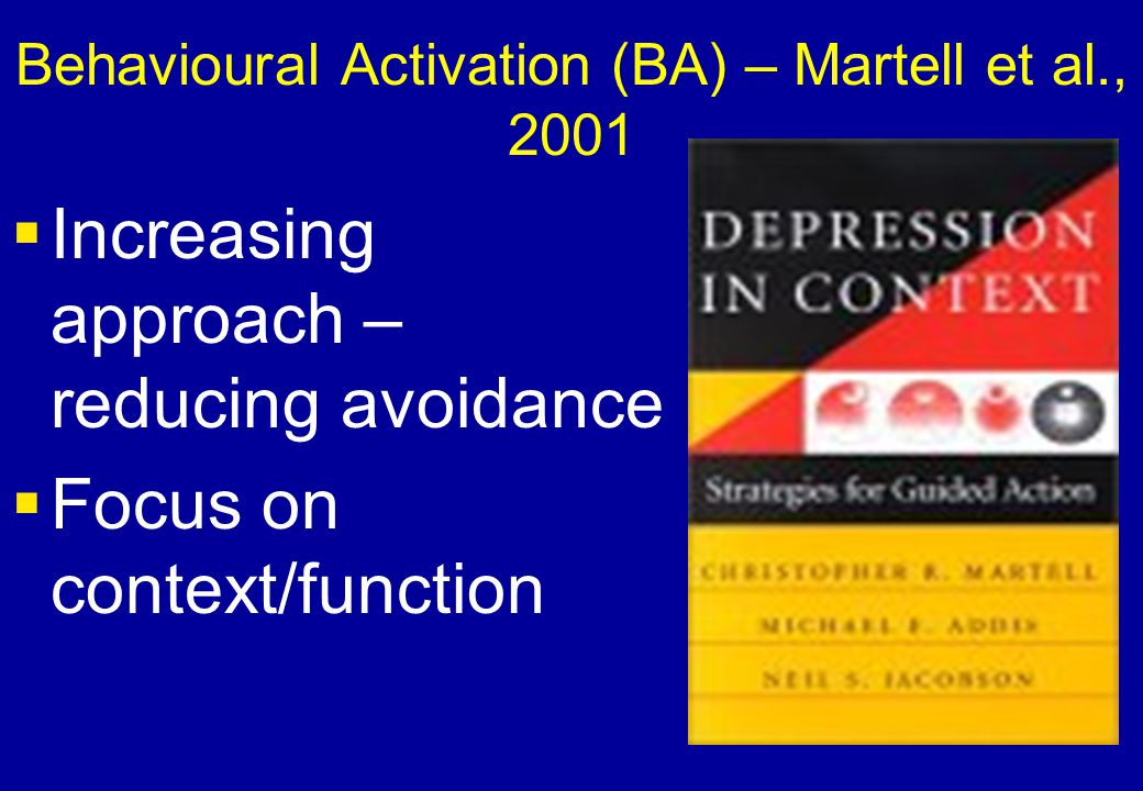 Behavioural Activation (BA) – Martell et al., 2001  Increasing approach – reducing avoidance  Focus on context/function