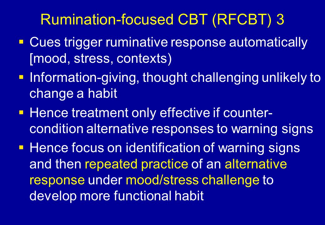 Rumination-focused CBT (RFCBT) 3  Cues trigger ruminative response automatically [mood, stress, contexts)  Information-giving, thought challenging u