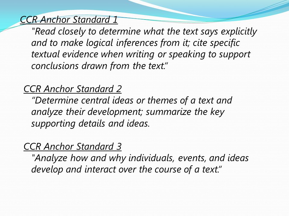 CCR Anchor Standard 1 Read closely to determine what the text says explicitly and to make logical inferences from it; cite specific textual evidence when writing or speaking to support conclusions drawn from the text. CCR Anchor Standard 2 Determine central ideas or themes of a text and analyze their development; summarize the key supporting details and ideas.