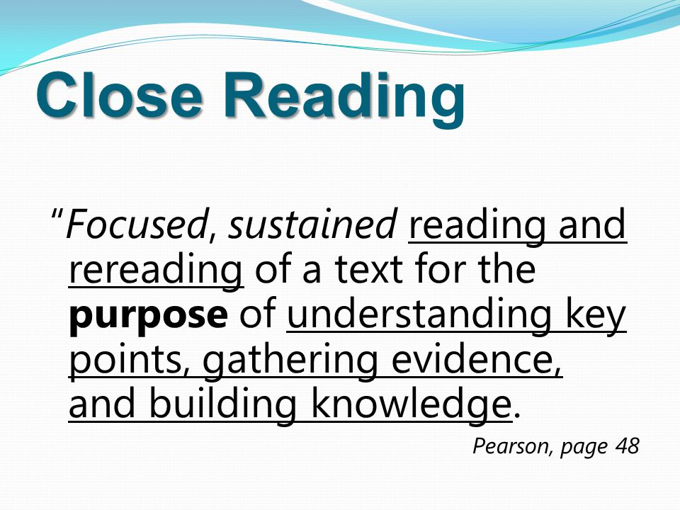 Close Readi Close Reading Focused, sustained reading and rereading of a text for the purpose of understanding key points, gathering evidence, and building knowledge.