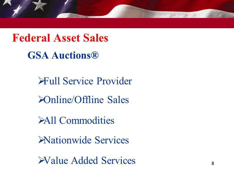 Federal Asset Sales  GovSales.gov - Single Point of Entry for Citizens  Linked to USA.gov  Will display all government assets available for purchase  Encompasses:  Real Property  Personal Property – Surplus – Exchange/sale – Forfeited 7