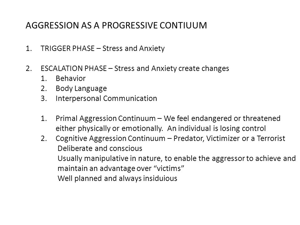 AGGRESSION AS A PROGRESSIVE CONTIUUM 1.TRIGGER PHASE – Stress and Anxiety 2.ESCALATION PHASE – Stress and Anxiety create changes 1.Behavior 2.Body Language 3.Interpersonal Communication 1.Primal Aggression Continuum – We feel endangered or threatened either physically or emotionally.