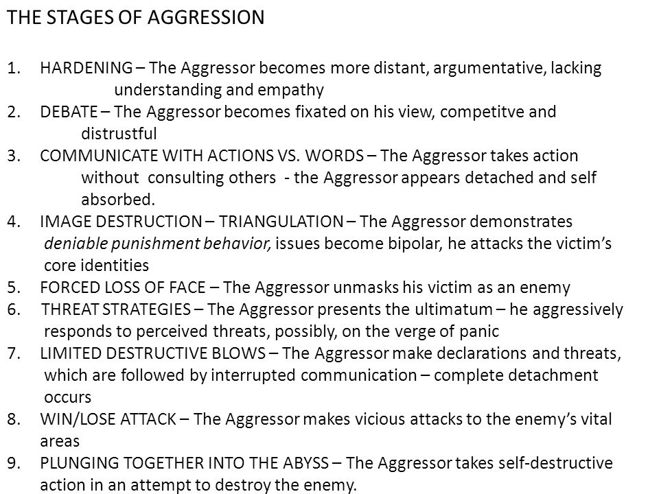 THE STAGES OF AGGRESSION 1.HARDENING – The Aggressor becomes more distant, argumentative, lacking understanding and empathy 2.DEBATE – The Aggressor becomes fixated on his view, competitve and distrustful 3.COMMUNICATE WITH ACTIONS VS.