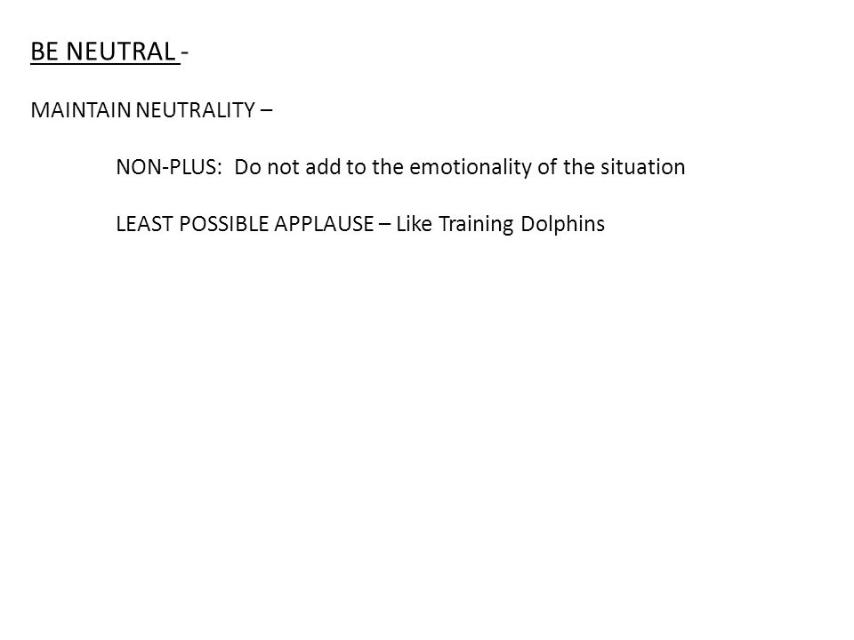 BE NEUTRAL - MAINTAIN NEUTRALITY – NON-PLUS: Do not add to the emotionality of the situation LEAST POSSIBLE APPLAUSE – Like Training Dolphins