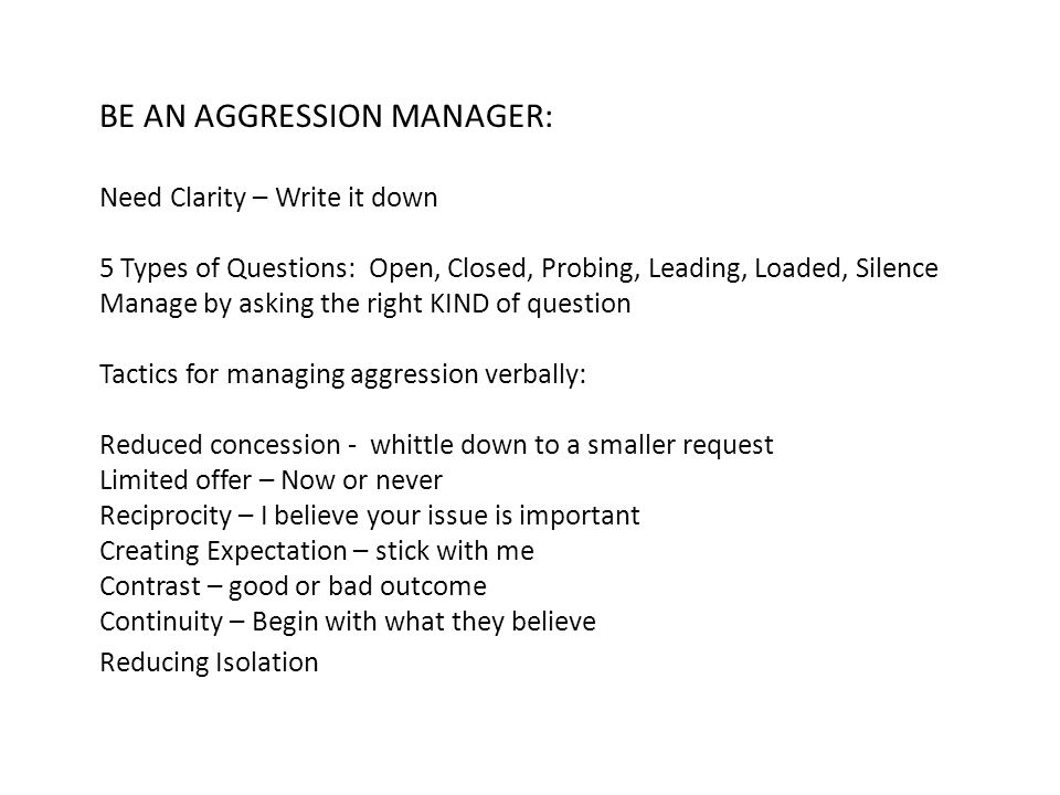 BE AN AGGRESSION MANAGER: Need Clarity – Write it down 5 Types of Questions: Open, Closed, Probing, Leading, Loaded, Silence Manage by asking the right KIND of question Tactics for managing aggression verbally: Reduced concession - whittle down to a smaller request Limited offer – Now or never Reciprocity – I believe your issue is important Creating Expectation – stick with me Contrast – good or bad outcome Continuity – Begin with what they believe Reducing Isolation