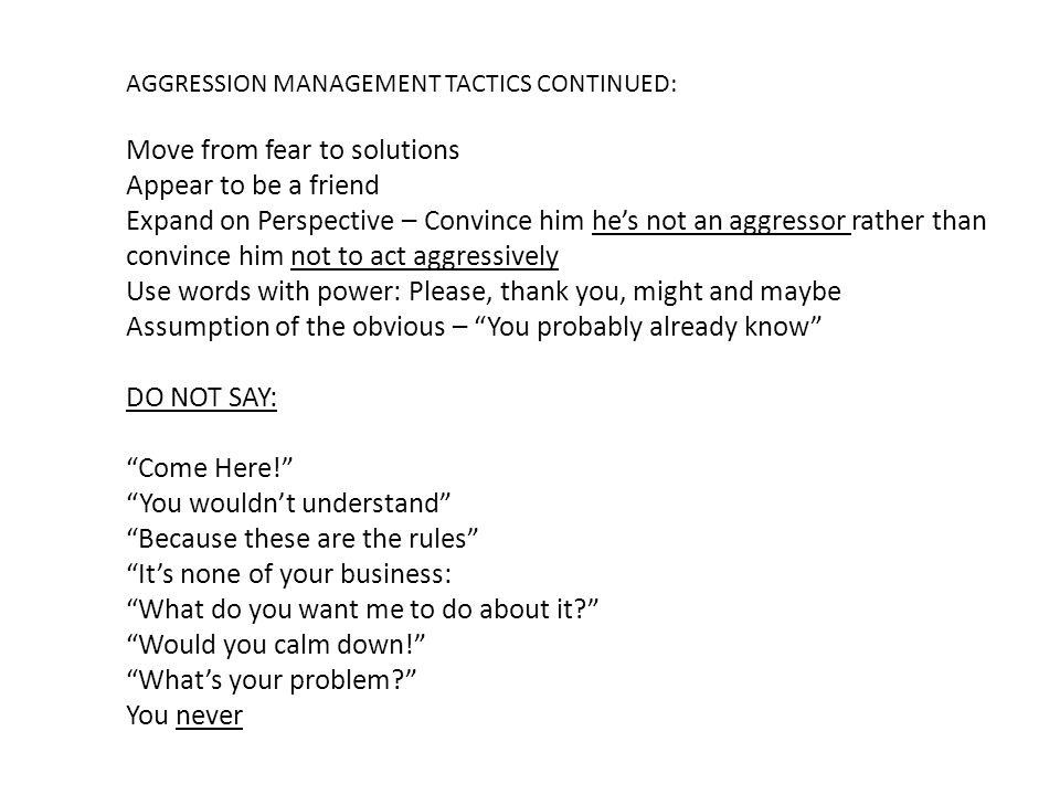 AGGRESSION MANAGEMENT TACTICS CONTINUED: Move from fear to solutions Appear to be a friend Expand on Perspective – Convince him he's not an aggressor rather than convince him not to act aggressively Use words with power: Please, thank you, might and maybe Assumption of the obvious – You probably already know DO NOT SAY: Come Here! You wouldn't understand Because these are the rules It's none of your business: What do you want me to do about it Would you calm down! What's your problem You never