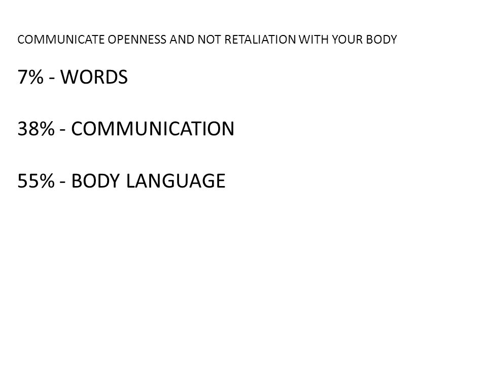 COMMUNICATE OPENNESS AND NOT RETALIATION WITH YOUR BODY 7% - WORDS 38% - COMMUNICATION 55% - BODY LANGUAGE