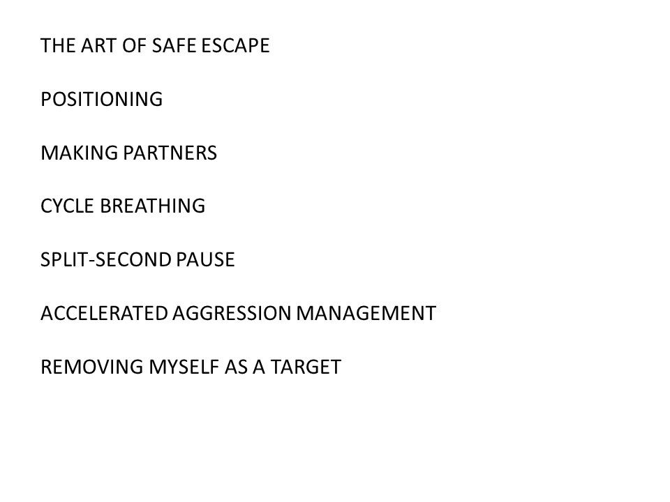 THE ART OF SAFE ESCAPE POSITIONING MAKING PARTNERS CYCLE BREATHING SPLIT-SECOND PAUSE ACCELERATED AGGRESSION MANAGEMENT REMOVING MYSELF AS A TARGET