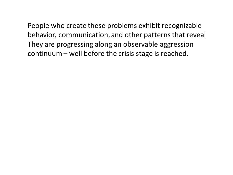 People who create these problems exhibit recognizable behavior, communication, and other patterns that reveal They are progressing along an observable aggression continuum – well before the crisis stage is reached.