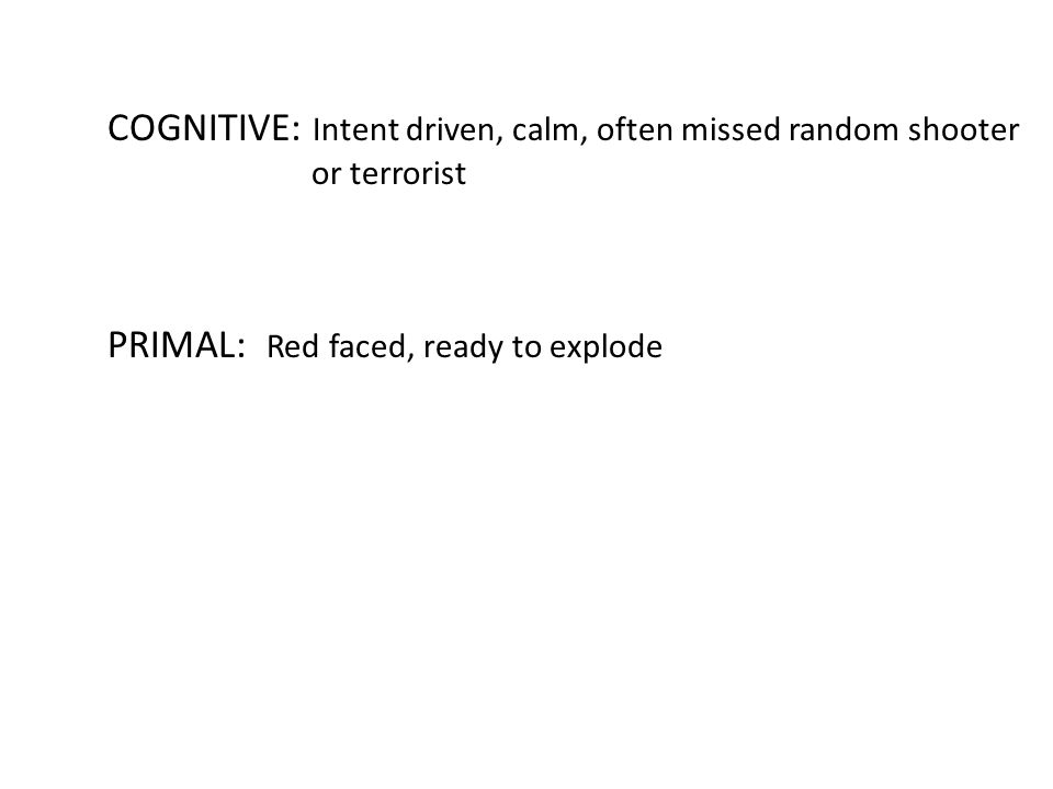 COGNITIVE: Intent driven, calm, often missed random shooter or terrorist PRIMAL: Red faced, ready to explode