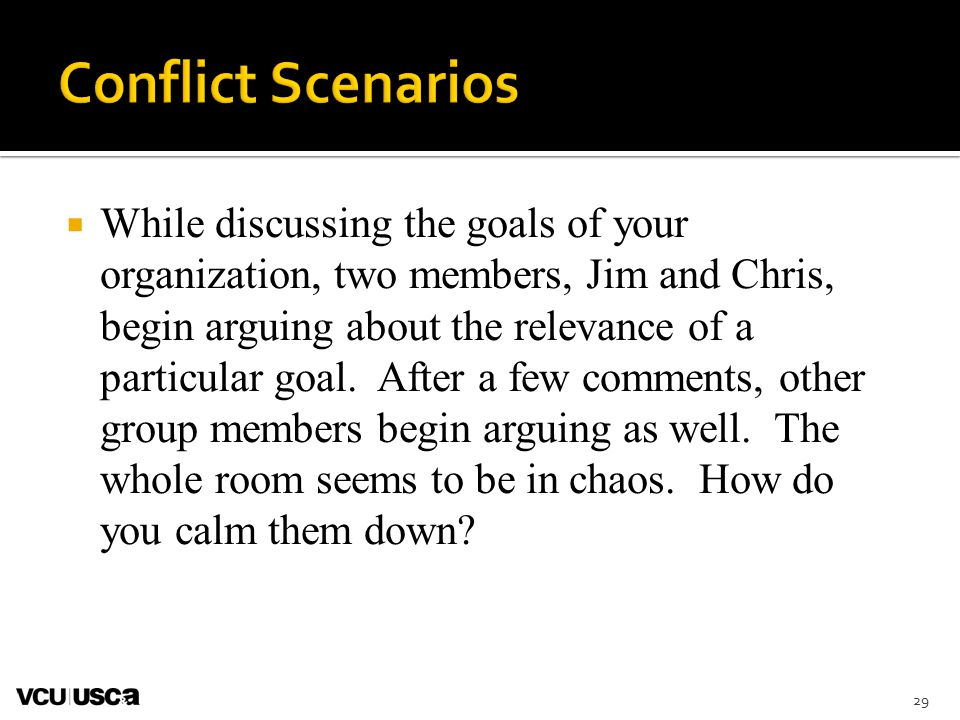 29  While discussing the goals of your organization, two members, Jim and Chris, begin arguing about the relevance of a particular goal.