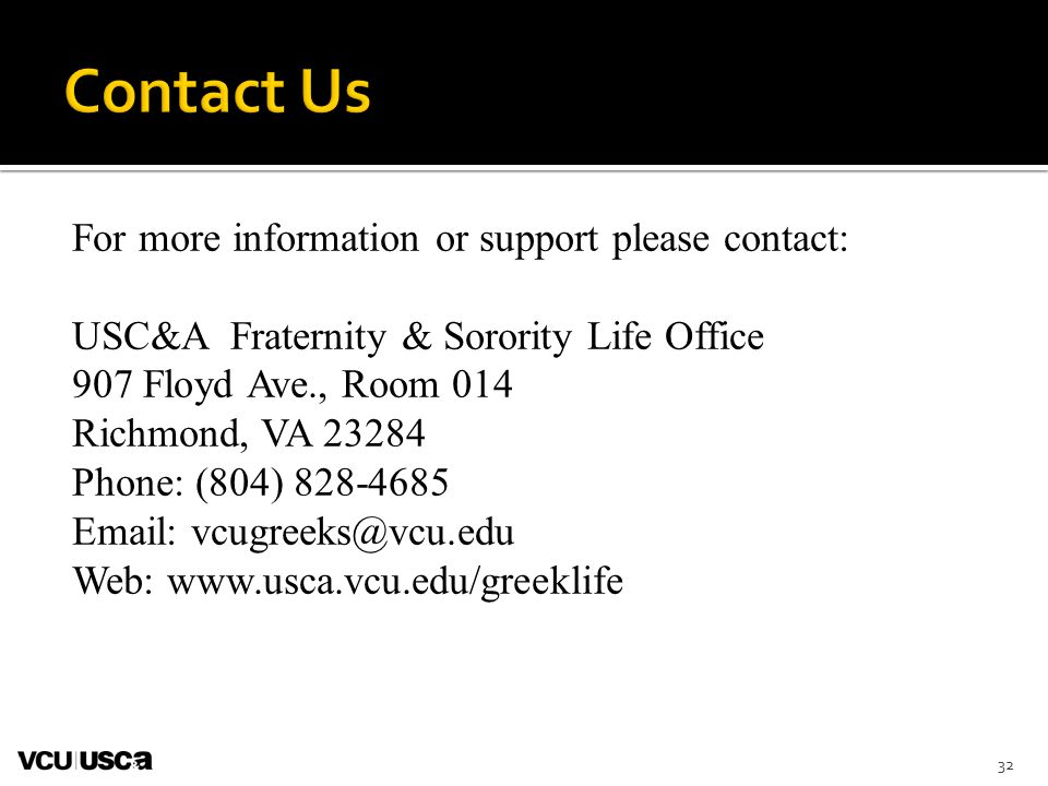 For more information or support please contact: USC&A Fraternity & Sorority Life Office 907 Floyd Ave., Room 014 Richmond, VA 23284 Phone: (804) 828-4685 Email: vcugreeks@vcu.edu Web: www.usca.vcu.edu/greeklife 32