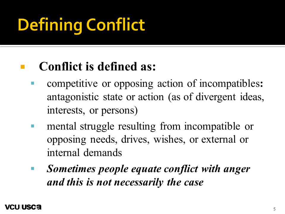 5  Conflict is defined as:  competitive or opposing action of incompatibles: antagonistic state or action (as of divergent ideas, interests, or persons)  mental struggle resulting from incompatible or opposing needs, drives, wishes, or external or internal demands  Sometimes people equate conflict with anger and this is not necessarily the case