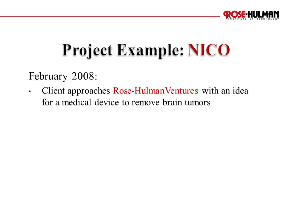 February 2008: Client approaches Rose-HulmanVentures with an idea for a medical device to remove brain tumors