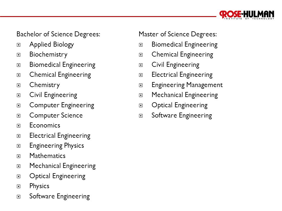 Bachelor of Science Degrees:  Applied Biology  Biochemistry  Biomedical Engineering  Chemical Engineering  Chemistry  Civil Engineering  Comput