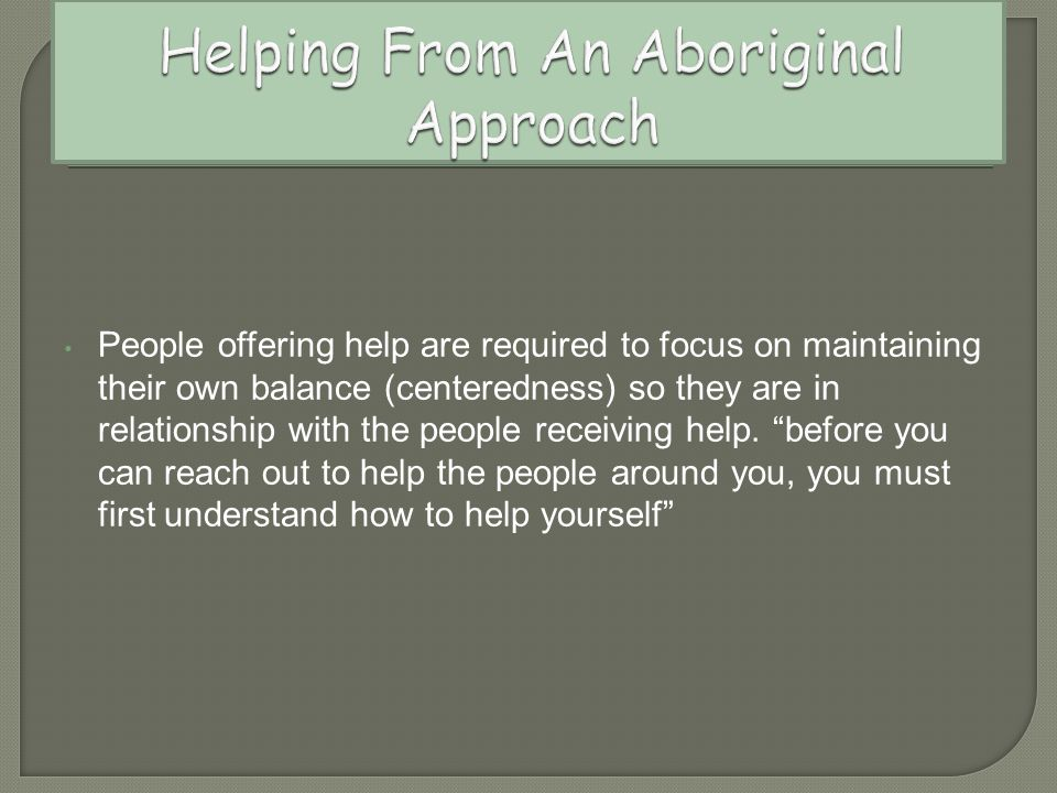 People offering help are required to focus on maintaining their own balance (centeredness) so they are in relationship with the people receiving help.