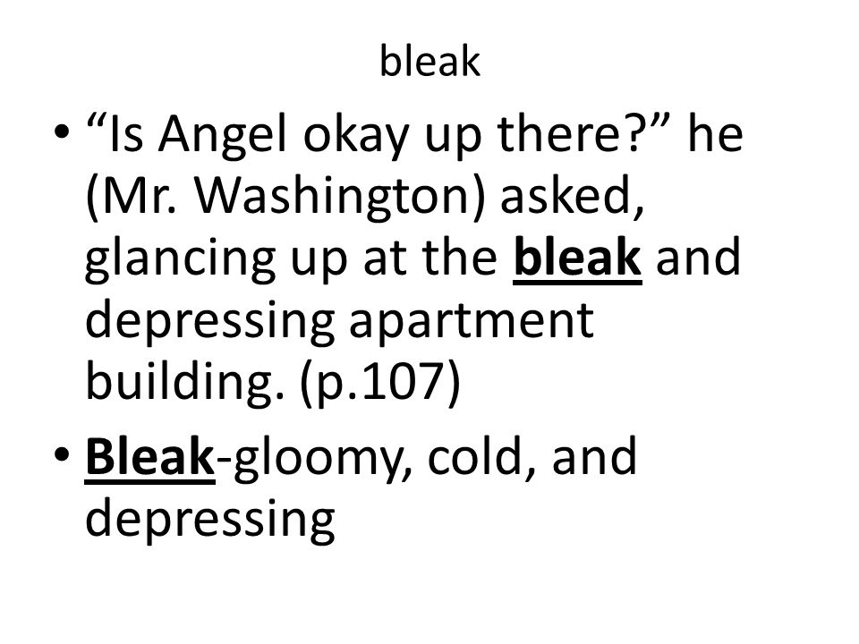 """bleak """"Is Angel okay up there?"""" he (Mr. Washington) asked, glancing up at the bleak and depressing apartment building. (p.107) Bleak-gloomy, cold, and"""