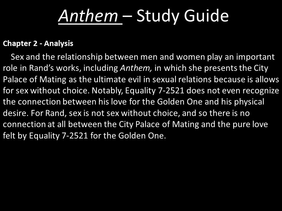 Chapter 2 - Analysis Sex and the relationship between men and women play an important role in Rand's works, including Anthem, in which she presents the City Palace of Mating as the ultimate evil in sexual relations because is allows for sex without choice.