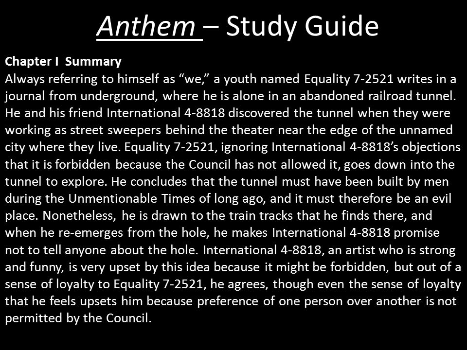 Anthem – Study Guide Chapter I Summary Always referring to himself as we, a youth named Equality 7-2521 writes in a journal from underground, where he is alone in an abandoned railroad tunnel.