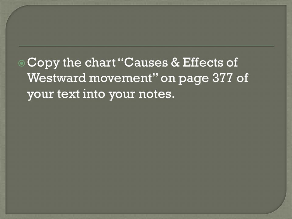  Copy the chart Causes & Effects of Westward movement on page 377 of your text into your notes.