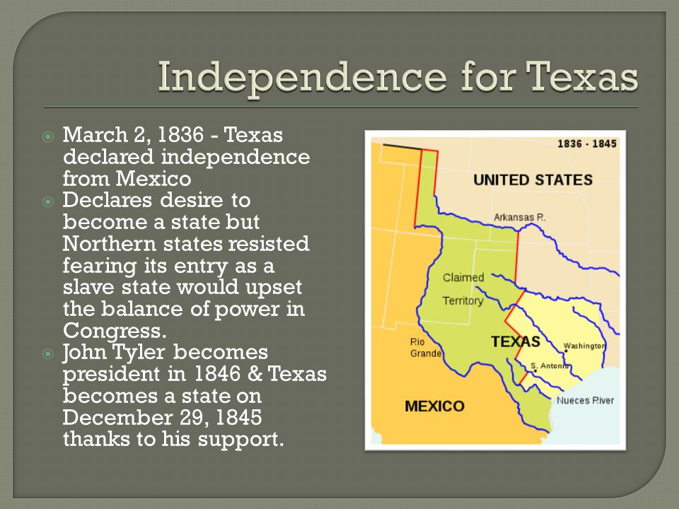  March 2, 1836 - Texas declared independence from Mexico  Declares desire to become a state but Northern states resisted fearing its entry as a slave state would upset the balance of power in Congress.