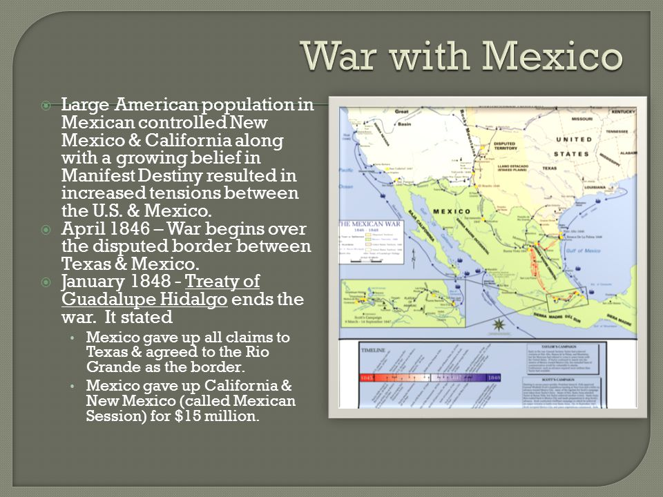  Large American population in Mexican controlled New Mexico & California along with a growing belief in Manifest Destiny resulted in increased tensions between the U.S.