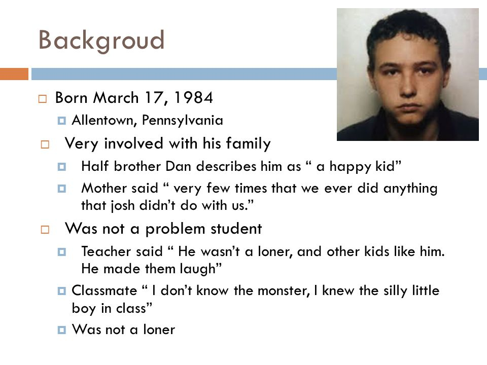 Backgroud  Born March 17, 1984  Allentown, Pennsylvania  Very involved with his family  Half brother Dan describes him as a happy kid  Mother said very few times that we ever did anything that josh didn't do with us.  Was not a problem student  Teacher said He wasn't a loner, and other kids like him.