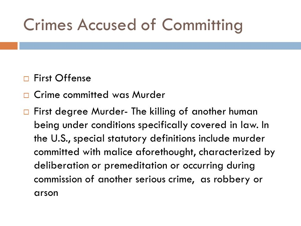 Crimes Accused of Committing  First Offense  Crime committed was Murder  First degree Murder- The killing of another human being under conditions specifically covered in law.