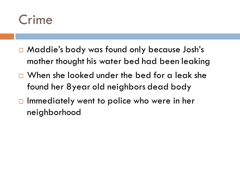 Crime  Maddie's body was found only because Josh's mother thought his water bed had been leaking  When she looked under the bed for a leak she found her 8year old neighbors dead body  Immediately went to police who were in her neighborhood
