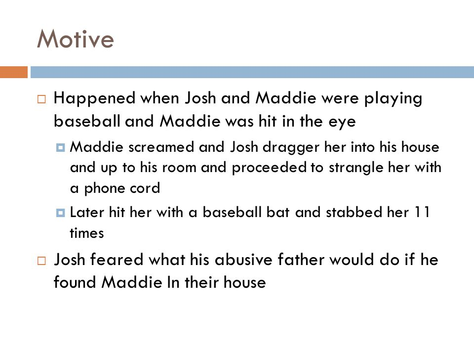 Motive  Happened when Josh and Maddie were playing baseball and Maddie was hit in the eye  Maddie screamed and Josh dragger her into his house and up to his room and proceeded to strangle her with a phone cord  Later hit her with a baseball bat and stabbed her 11 times  Josh feared what his abusive father would do if he found Maddie In their house