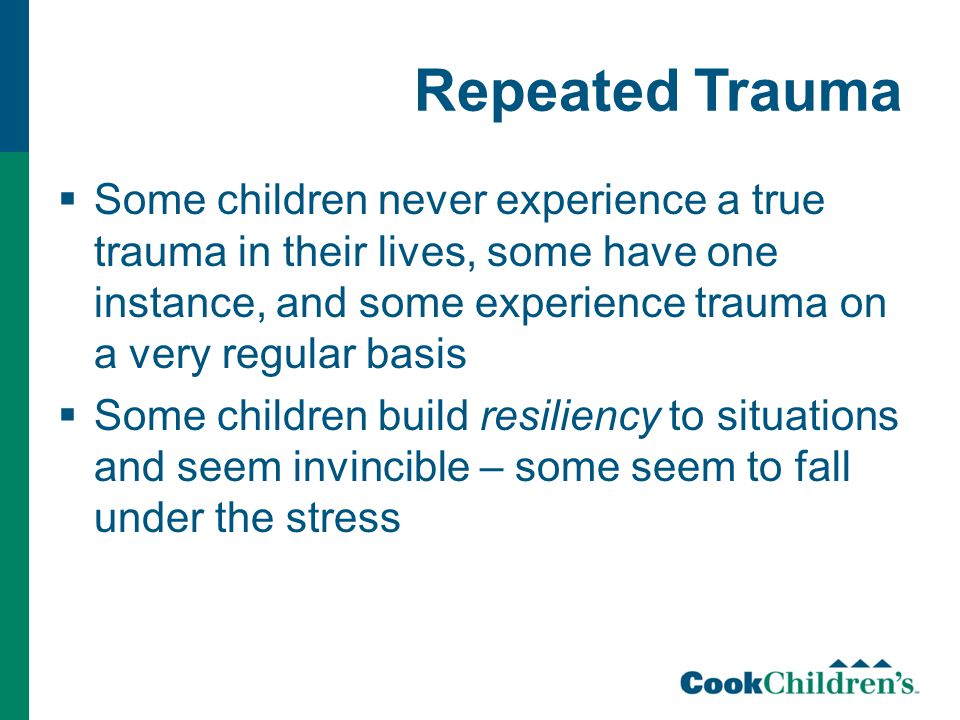 Repeated Trauma  Some children never experience a true trauma in their lives, some have one instance, and some experience trauma on a very regular basis  Some children build resiliency to situations and seem invincible – some seem to fall under the stress